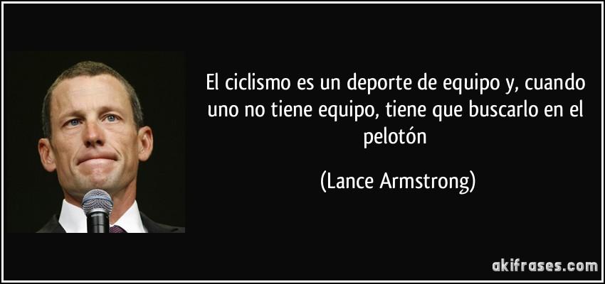 El ciclismo es un deporte de equipo y, cuando uno no tiene equipo, tiene que buscarlo en el pelotón (Lance Armstrong)