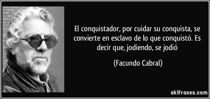 El conquistador, por cuidar su conquista, se convierte en esclavo de lo que conquistó. Es decir que, jodiendo, se jodió (Facundo Cabral)