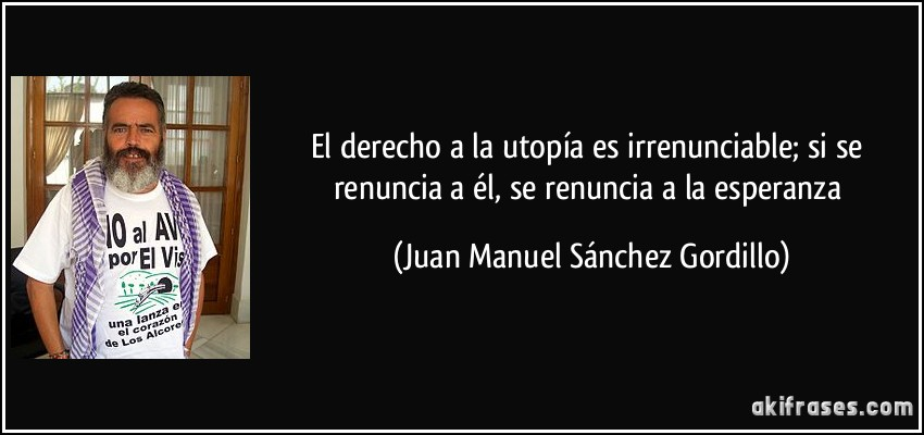 El derecho a la utopía es irrenunciable; si se renuncia a él, se renuncia a la esperanza (Juan Manuel Sánchez Gordillo)