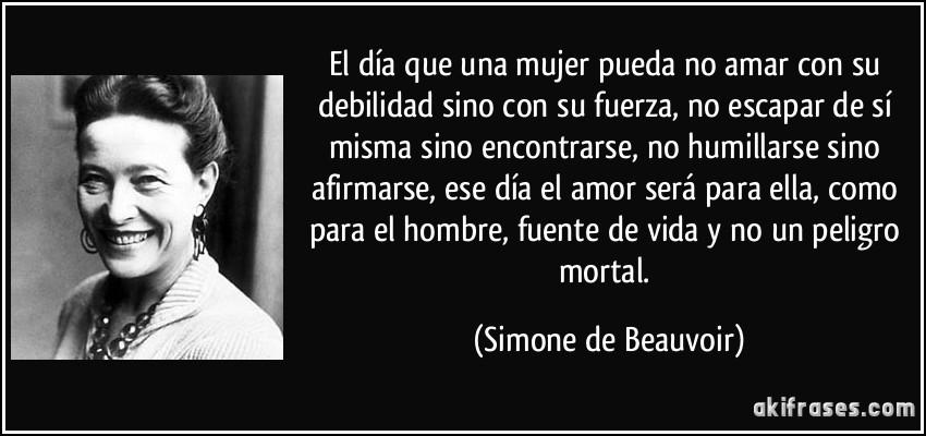 El día que una mujer pueda no amar con su debilidad sino con su fuerza, no escapar de sí misma sino encontrarse, no humillarse sino afirmarse, ese día el amor será para ella, como para el hombre, fuente de vida y no un peligro mortal. (Simone de Beauvoir)