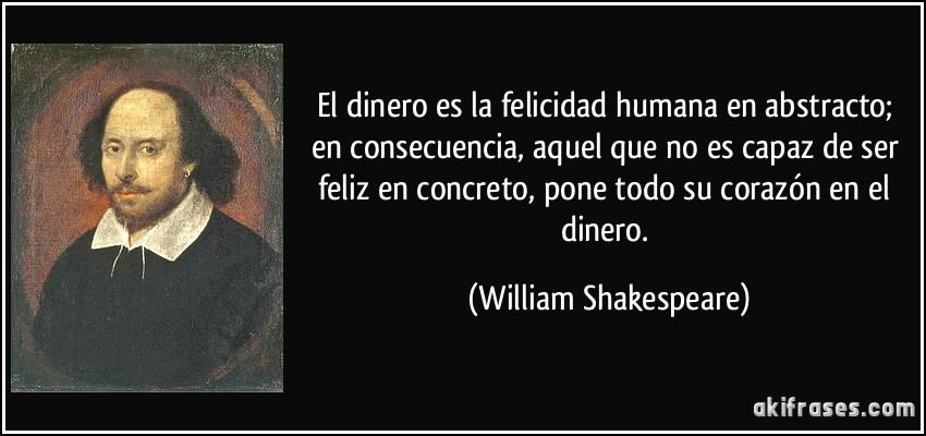 El dinero es la felicidad humana en abstracto; en consecuencia, aquel que no es capaz de ser feliz en concreto, pone todo su corazón en el dinero. (William Shakespeare)
