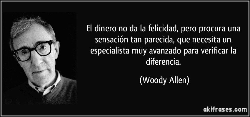 El dinero no da la felicidad, pero procura una sensación tan parecida, que necesita un especialista muy avanzado para verificar la diferencia. (Woody Allen)
