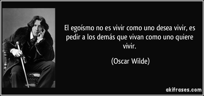 El egoísmo no es vivir como uno desea vivir, es pedir a los demás que vivan como uno quiere vivir. (Oscar Wilde)
