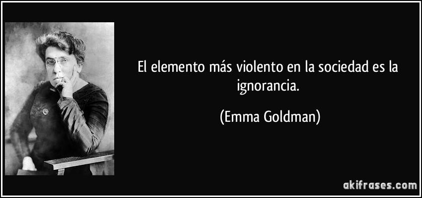 El elemento más violento en la sociedad es la ignorancia. (Emma Goldman)