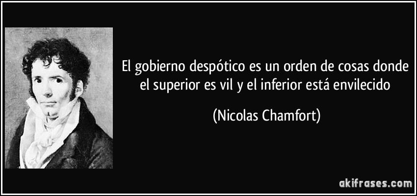 El gobierno despótico es un orden de cosas donde el superior es vil y el inferior está envilecido (Nicolas Chamfort)