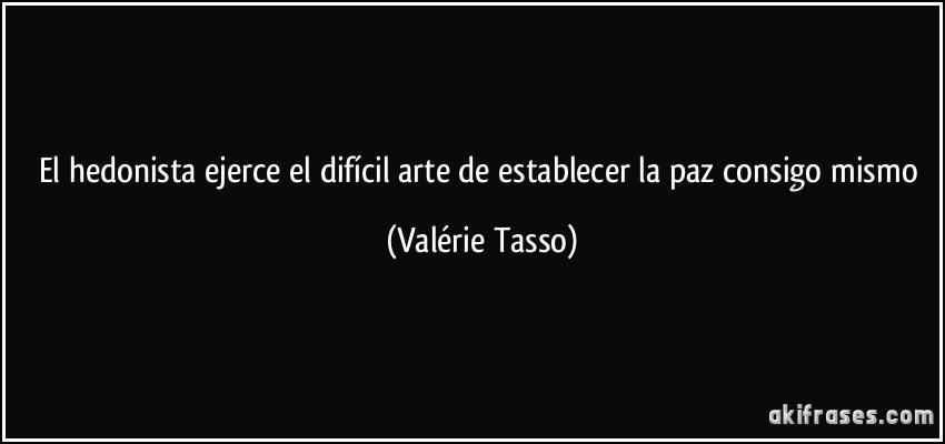 El hedonista ejerce el difícil arte de establecer la paz consigo mismo (Valérie Tasso)