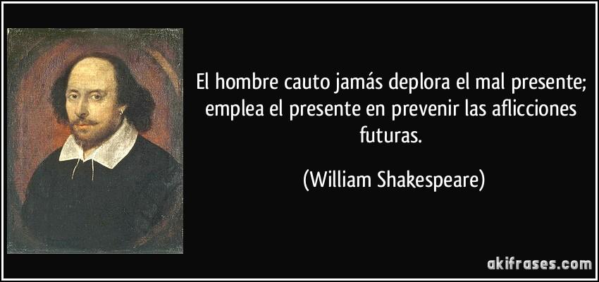 El hombre cauto jamás deplora el mal presente; emplea el presente en prevenir las aflicciones futuras. (William Shakespeare)