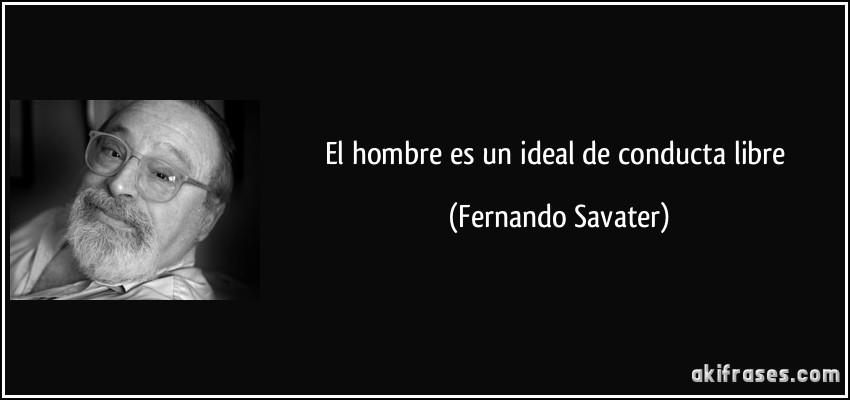 El hombre es un ideal de conducta libre (Fernando Savater)