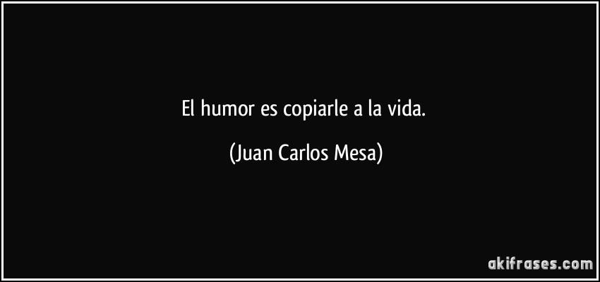 El Humor Es Copiarle A La Vida