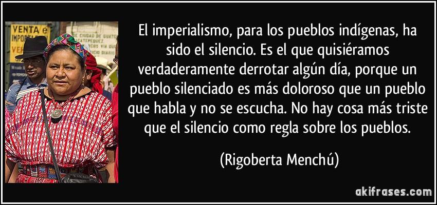 El imperialismo, para los pueblos indígenas, ha sido el silencio. Es el que quisiéramos verdaderamente derrotar algún día, porque un pueblo silenciado es más doloroso que un pueblo que habla y no se escucha. No hay cosa más triste que el silencio como regla sobre los pueblos. (Rigoberta Menchú)