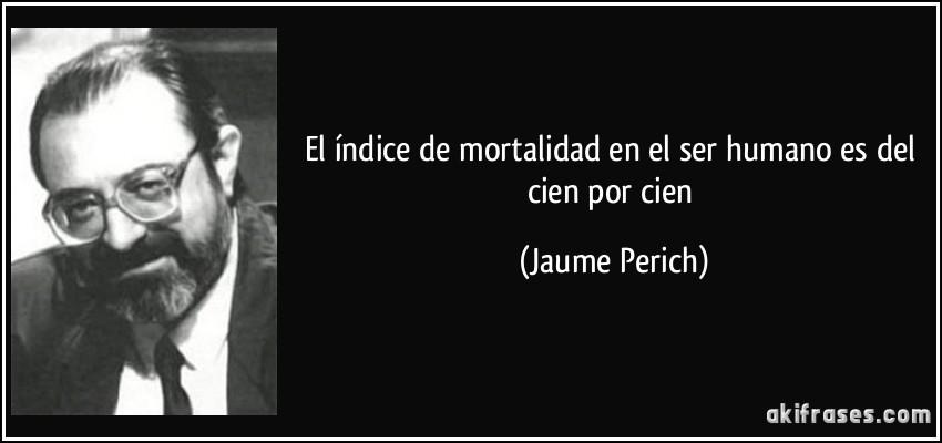 El índice de mortalidad en el ser humano es del cien por cien (Jaume Perich)