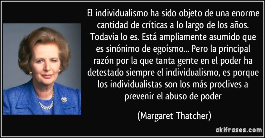 El individualismo ha sido objeto de una enorme cantidad de críticas a lo largo de los años. Todavía lo es. Está ampliamente asumido que es sinónimo de egoísmo... Pero la principal razón por la que tanta gente en el poder ha detestado siempre el individualismo, es porque los individualistas son los más proclives a prevenir el abuso de poder (Margaret Thatcher)
