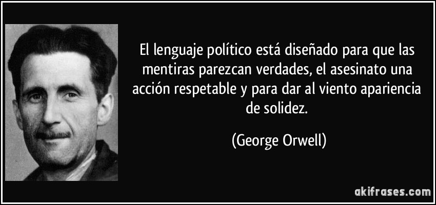 El lenguaje político está diseñado para que las mentiras parezcan verdades, el asesinato una acción respetable y para dar al viento apariencia de solidez. (George Orwell)