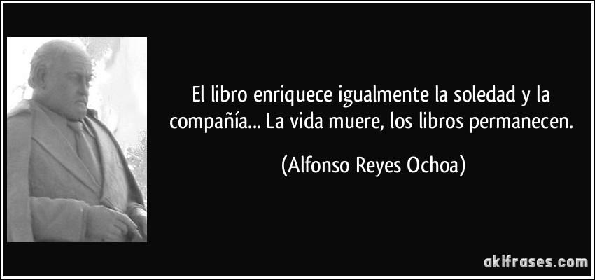 El libro enriquece igualmente la soledad y la compañía... La vida muere, los libros permanecen. (Alfonso Reyes Ochoa)