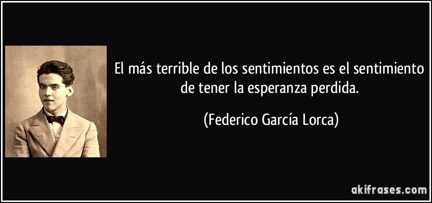 El más terrible de los sentimientos es el sentimiento de tener la esperanza perdida. (Federico García Lorca)
