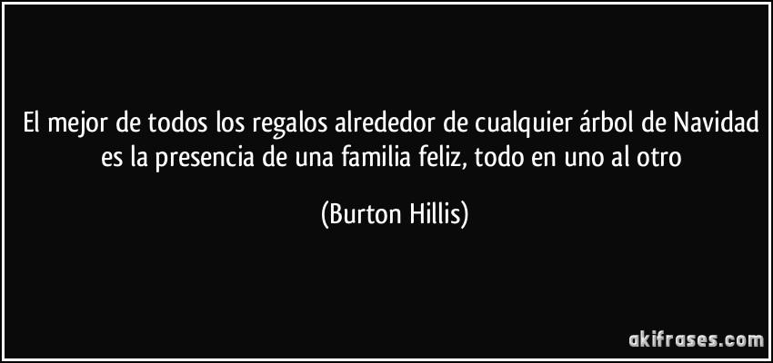 El mejor de todos los regalos alrededor de cualquier árbol de Navidad es la presencia de una familia feliz, todo en uno al otro (Burton Hillis)