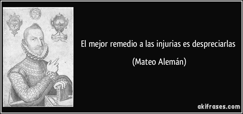 El mejor remedio a las injurias es despreciarlas (Mateo Alemán)