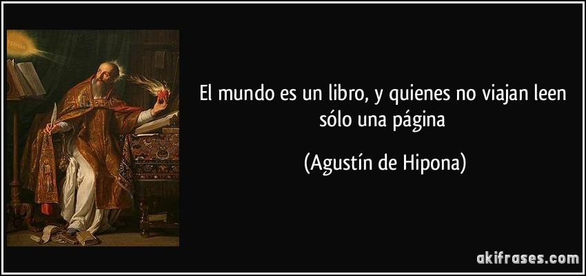 El mundo es un libro, y quienes no viajan leen sólo una página (Agustín de Hipona)