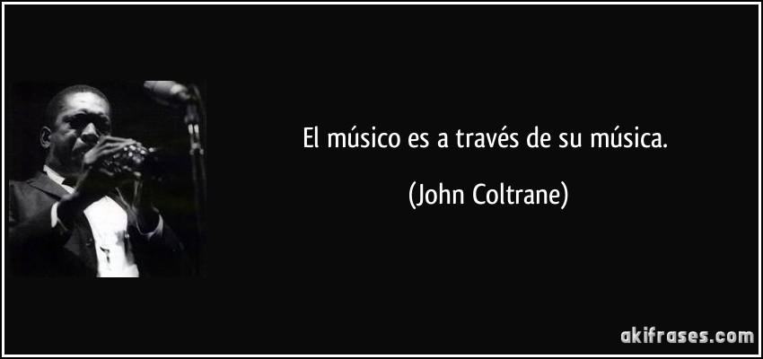 El músico es a través de su música. (John Coltrane)