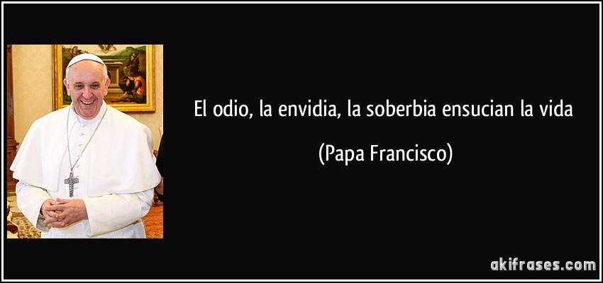 El odio, la envidia, la soberbia ensucian la vida (Papa Francisco)