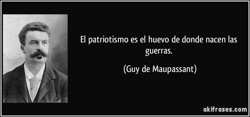 El patriotismo es el huevo de donde nacen las guerras. (Guy de Maupassant)