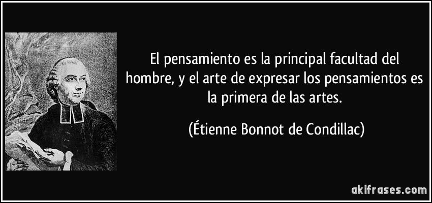 El pensamiento es la principal facultad del hombre, y el arte de expresar los pensamientos es la primera de las artes. (Étienne Bonnot de Condillac)