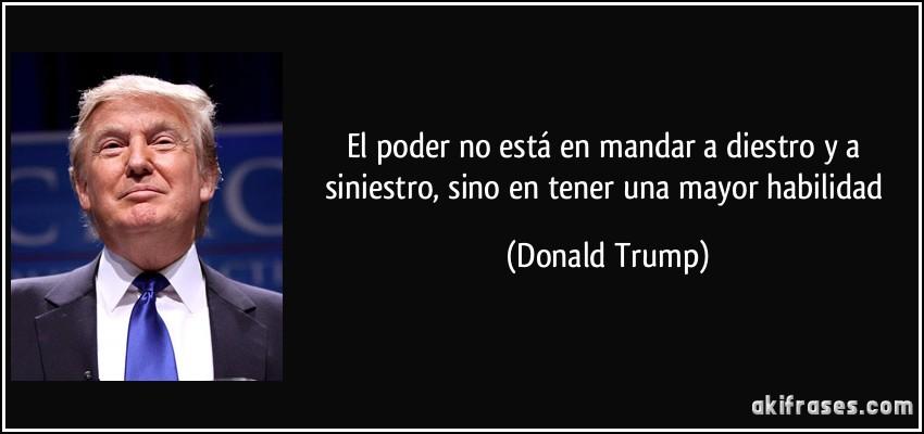 El poder no está en mandar a diestro y a siniestro, sino en tener una mayor habilidad (Donald Trump)