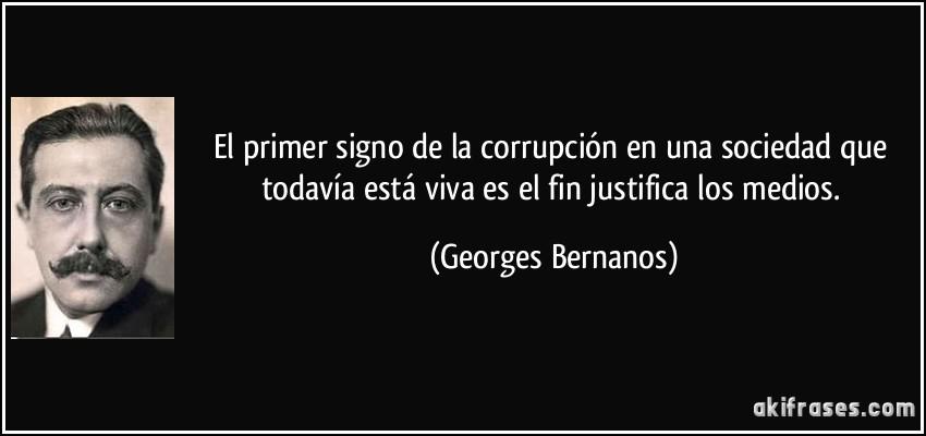 El primer signo de la corrupción en una sociedad que todavía está viva es el fin justifica los medios. (Georges Bernanos)