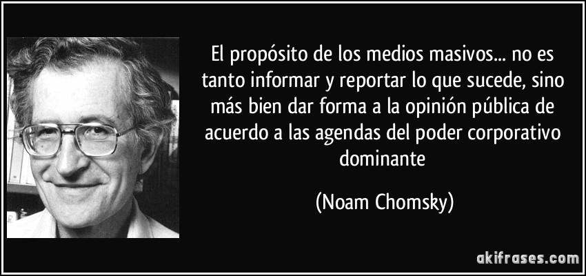 El propósito de los medios masivos... no es tanto informar y reportar lo que sucede, sino más bien dar forma a la opinión pública de acuerdo a las agendas del poder corporativo dominante (Noam Chomsky)
