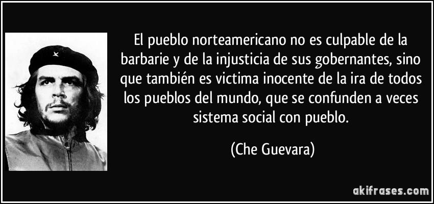 El pueblo norteamericano no es culpable de la barbarie y de la injusticia de sus gobernantes, sino que también es victima inocente de la ira de todos los pueblos del mundo, que se confunden a veces sistema social con pueblo. (Che Guevara)