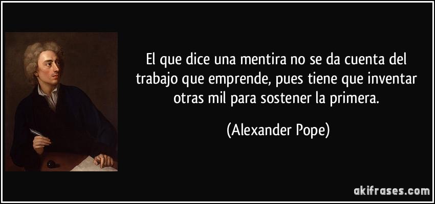 El que dice una mentira no se da cuenta del trabajo que emprende, pues tiene que inventar otras mil para sostener la primera. (Alexander Pope)