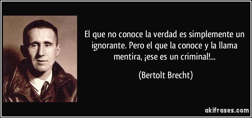 El que no conoce la verdad es simplemente un ignorante. Pero el que la conoce y la llama mentira, ¡ese es un criminal!... (Bertolt Brecht)