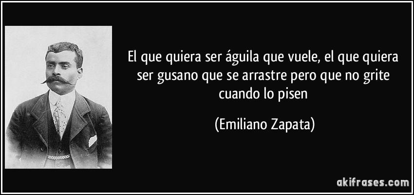 El que quiera ser águila que vuele, el que quiera ser gusano que se arrastre pero que no grite cuando lo pisen (Emiliano Zapata)