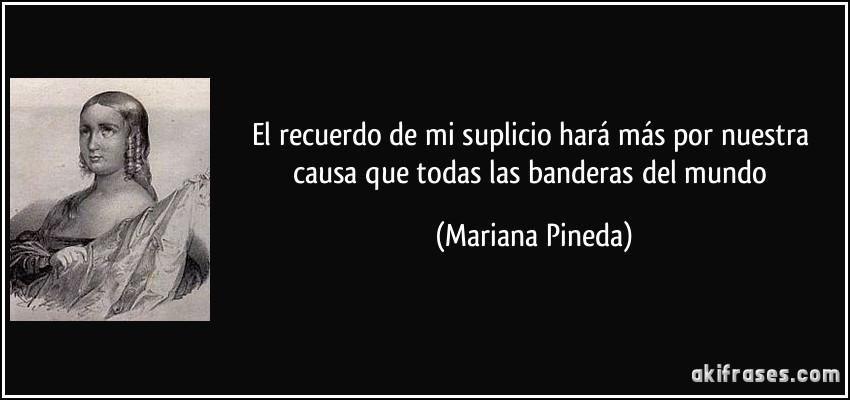 El recuerdo de mi suplicio hará más por nuestra causa que todas las banderas del mundo (Mariana Pineda)