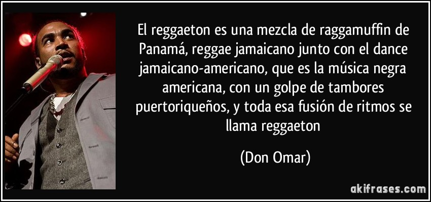 El reggaeton es una mezcla de raggamuffin de Panamá, reggae jamaicano junto con el dance jamaicano-americano, que es la música negra americana, con un golpe de tambores puertoriqueños, y toda esa fusión de ritmos se llama reggaeton (Don Omar)