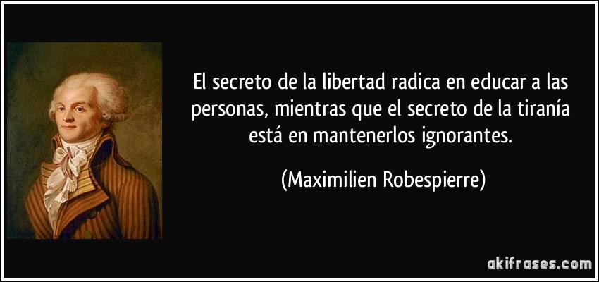 El secreto de la libertad radica en educar a las personas, mientras que el secreto de la tiranía está en mantenerlos ignorantes. (Maximilien Robespierre)