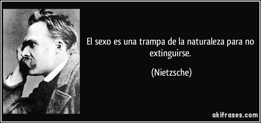 El sexo es una trampa de la naturaleza para no extinguirse. (Nietzsche)