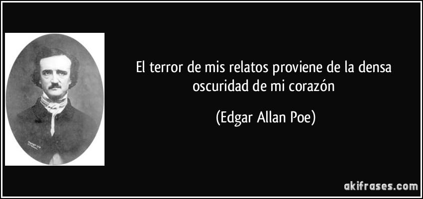 El terror de mis relatos proviene de la densa oscuridad de mi corazón (Edgar Allan Poe)
