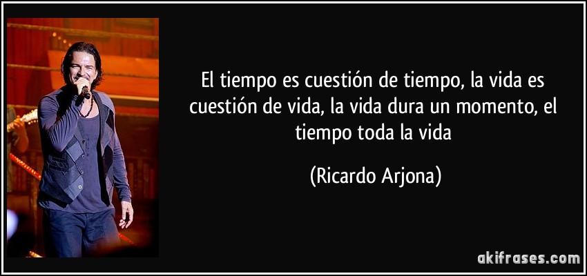 El tiempo es cuestión de tiempo, la vida es cuestión de vida, la vida dura un momento, el tiempo toda la vida (Ricardo Arjona)