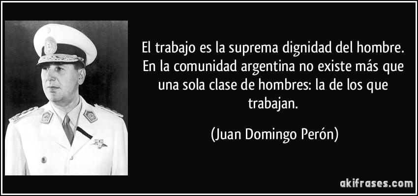 El trabajo es la suprema dignidad del hombre. En la comunidad argentina no existe más que una sola clase de hombres: la de los que trabajan. (Juan Domingo Perón)
