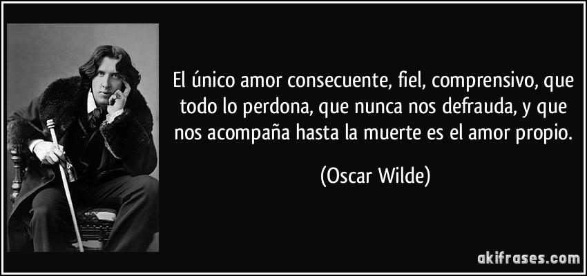 El único amor consecuente, fiel, comprensivo, que todo lo perdona, que nunca nos defrauda, y que nos acompaña hasta la muerte es el amor propio. (Oscar Wilde)