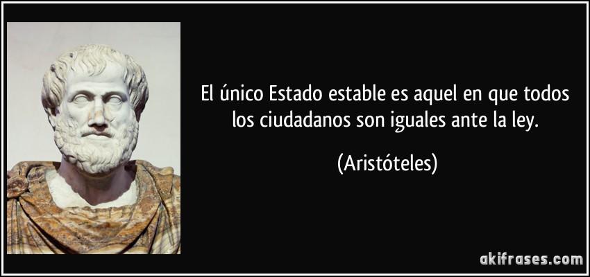 El único Estado estable es aquel en que todos los ciudadanos son iguales ante la ley. (Aristóteles)