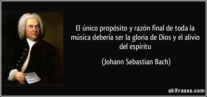 El único propósito y razón final de toda la música debería ser la gloria de Dios y el alivio del espíritu (Johann Sebastian Bach)