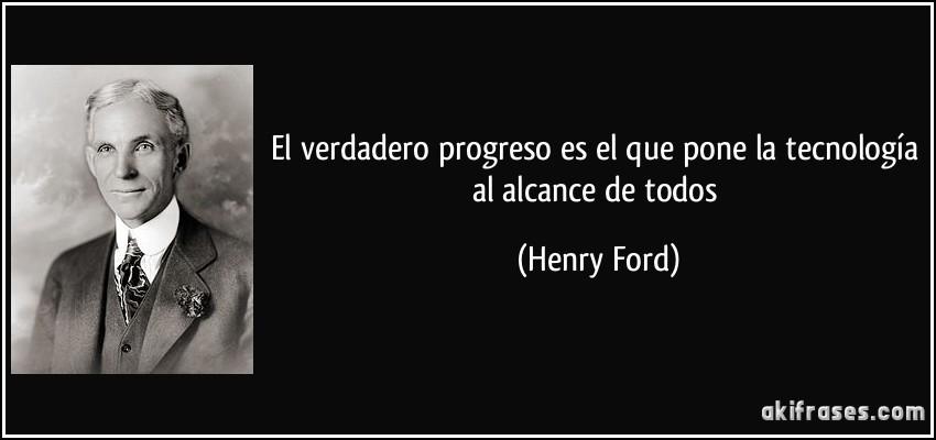 El verdadero progreso es el que pone la tecnología al alcance de todos (Henry Ford)