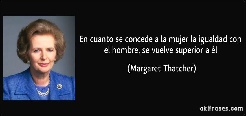 En cuanto se concede a la mujer la igualdad con el hombre, se vuelve superior a él (Margaret Thatcher)