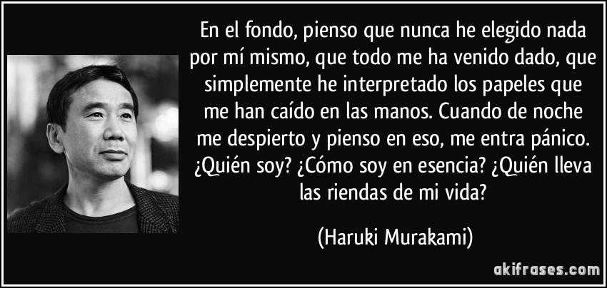 En el fondo, pienso que nunca he elegido nada por mí mismo, que todo me ha venido dado, que simplemente he interpretado los papeles que me han caído en las manos. Cuando de noche me despierto y pienso en eso, me entra pánico. ¿Quién soy? ¿Cómo soy en esencia? ¿Quién lleva las riendas de mi vida? (Haruki Murakami)