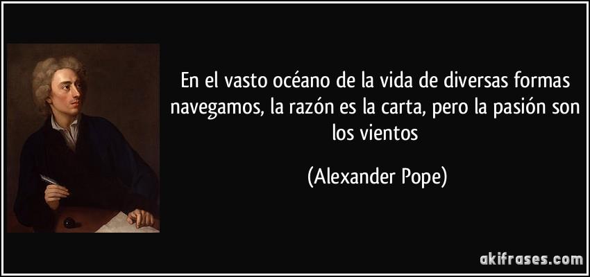 En el vasto océano de la vida de diversas formas navegamos, la razón es la carta, pero la pasión son los vientos (Alexander Pope)