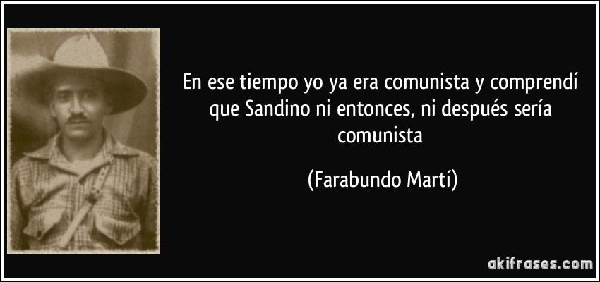En ese tiempo yo ya era comunista y comprendí que Sandino ni entonces, ni después sería comunista (Farabundo Martí)