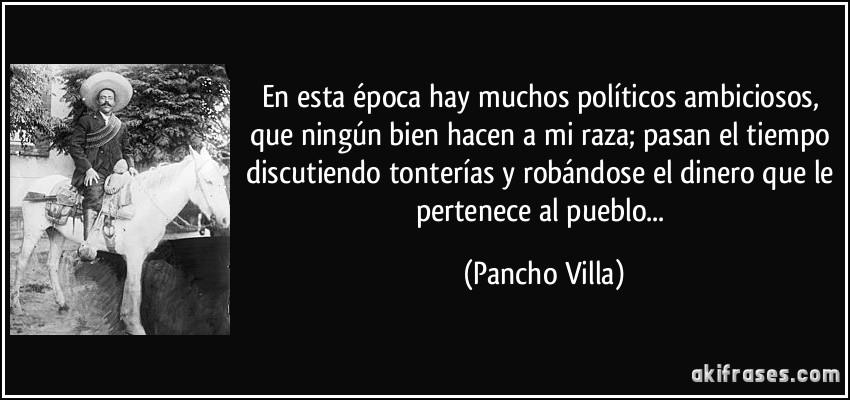 En esta época hay muchos políticos ambiciosos, que ningún bien hacen a mi raza; pasan el tiempo discutiendo tonterías y robándose el dinero que le pertenece al pueblo... (Pancho Villa)