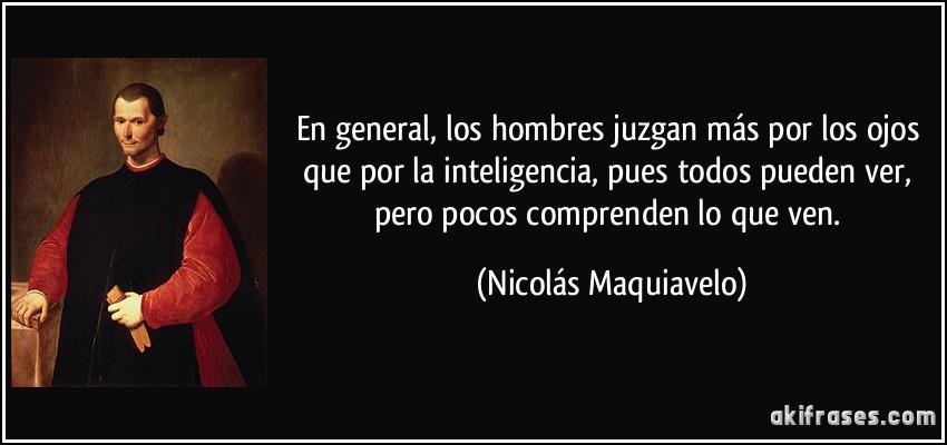 En general, los hombres juzgan más por los ojos que por la inteligencia, pues todos pueden ver, pero pocos comprenden lo que ven. (Nicolás Maquiavelo)